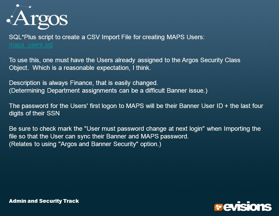 Admin and Security Track SQL*Plus script to create a CSV Import File for creating MAPS Users: maps_users.sql maps_users.sql To use this, one must have the Users already assigned to the Argos Security Class Object.