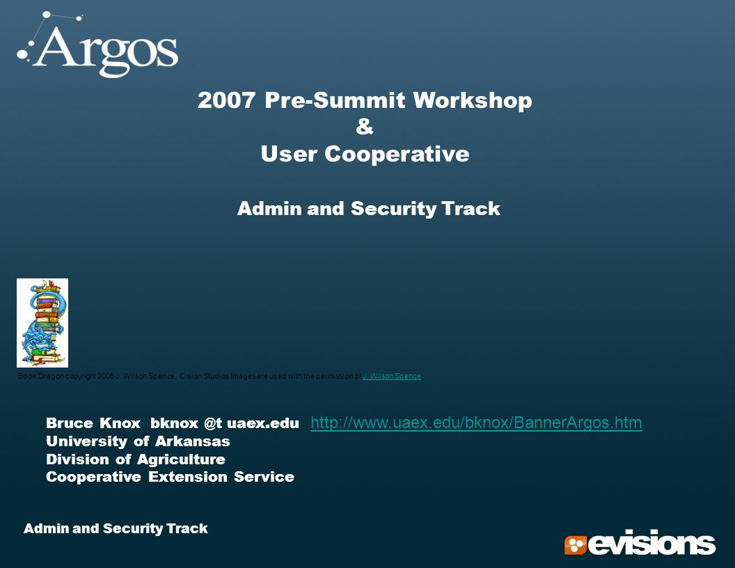 Admin and Security Track 2007 Pre-Summit Workshop & User Cooperative Admin and Security Track Bruce Knox bknox @t uaex.edu http://www.uaex.edu/bknox/BannerArgos.htm University of Arkansas http://www.uaex.edu/bknox/BannerArgos.htm Division of Agriculture Cooperative Extension Service Book Dragon copyright 2006 J.