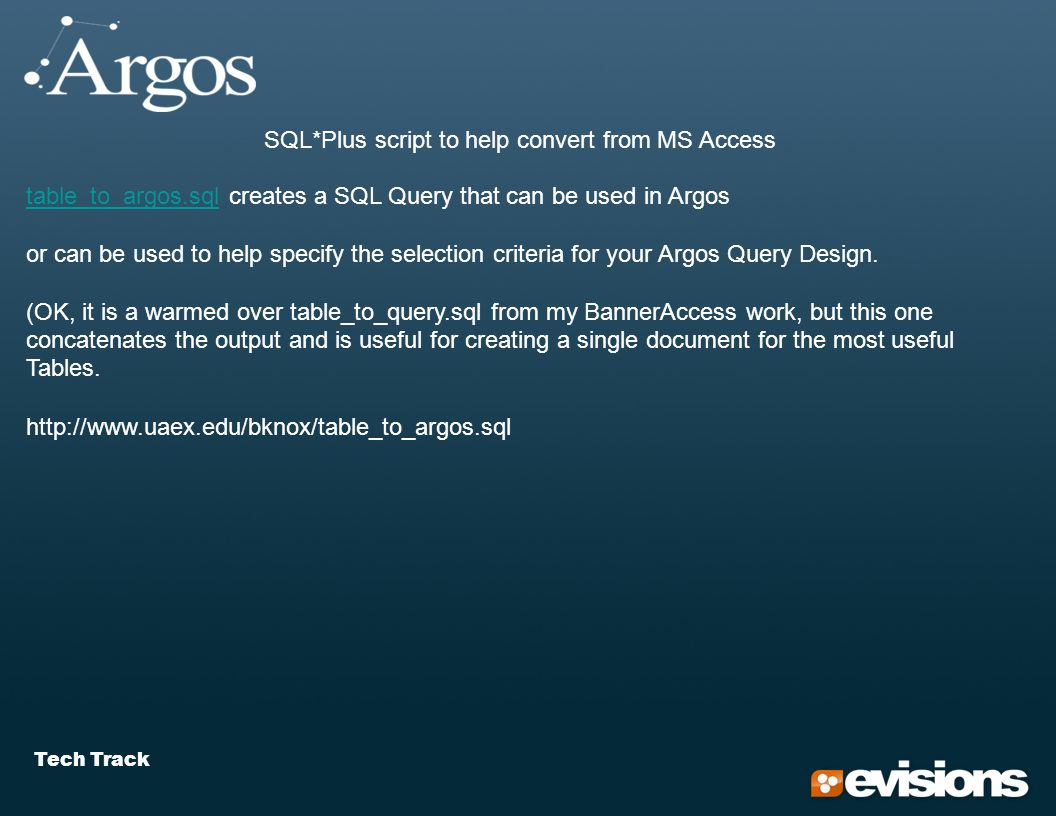 Tech Track SQL*Plus script to help convert from MS Access table_to_argos.sqltable_to_argos.sql creates a SQL Query that can be used in Argos or can be used to help specify the selection criteria for your Argos Query Design.