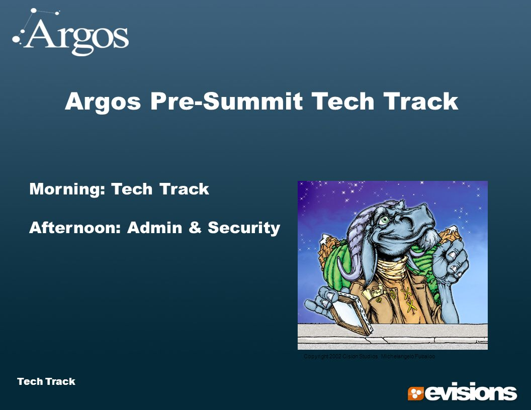 Tech Track Argos Pre-Summit Tech Track Morning: Tech Track Afternoon: Admin & Security Copyright 2002 Cision Studios Michelangelo Fubaloo