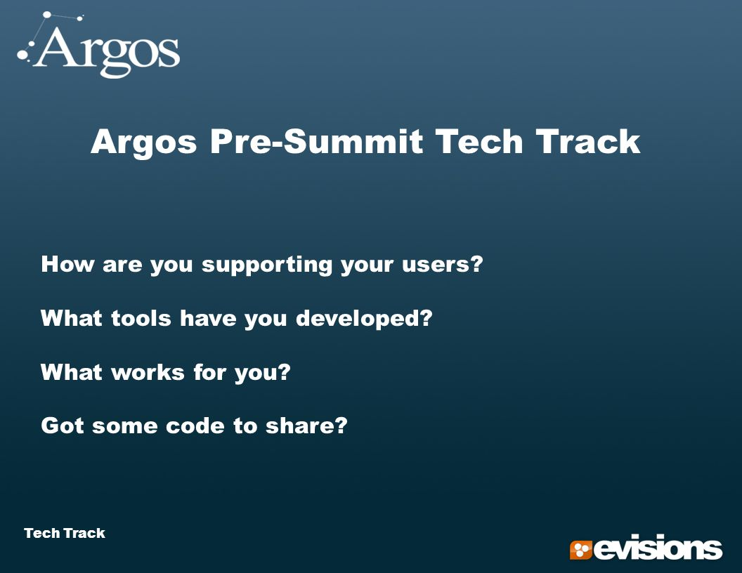 Tech Track Argos Pre-Summit Tech Track How are you supporting your users.