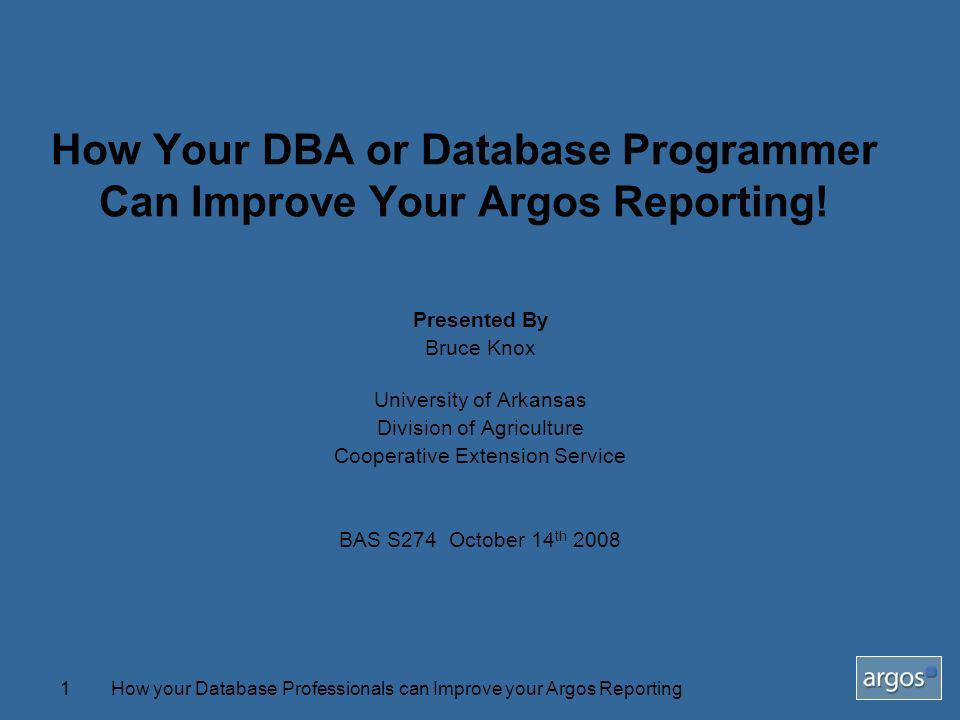How your Database Professionals can Improve your Argos Reporting1 How Your DBA or Database Programmer Can Improve Your Argos Reporting! Presented By B