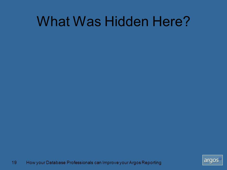 How your Database Professionals can Improve your Argos Reporting19 What Was Hidden Here?