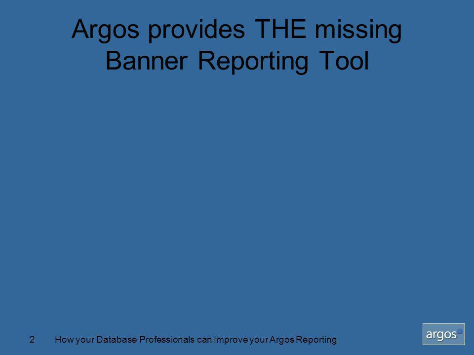 How your Database Professionals can Improve your Argos Reporting2 Argos provides THE missing Banner Reporting Tool