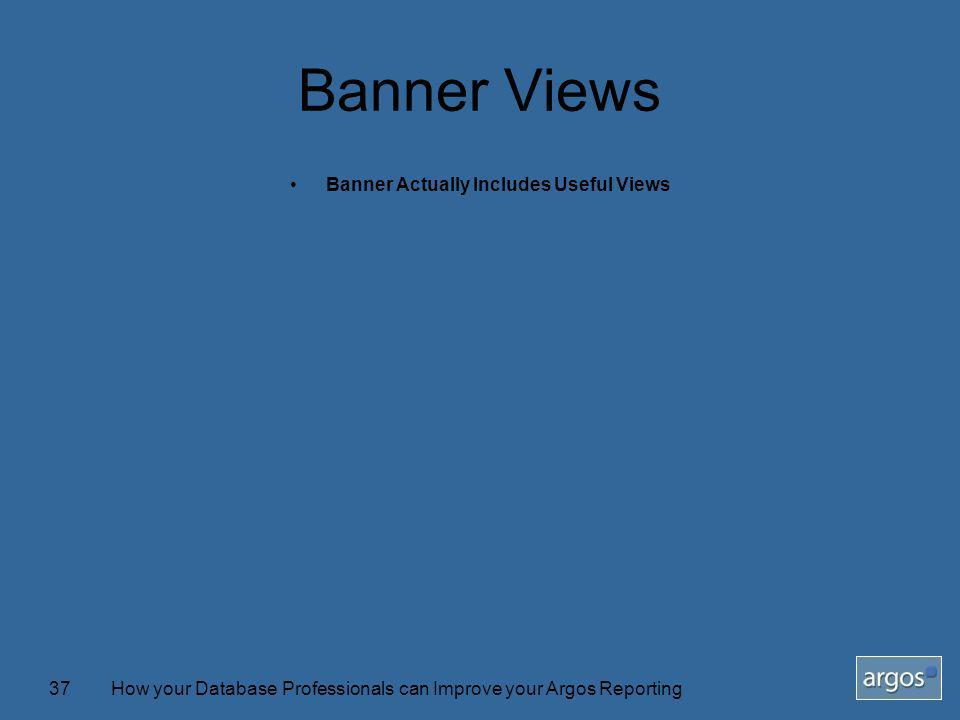 How your Database Professionals can Improve your Argos Reporting37 Banner Views Banner Actually Includes Useful Views
