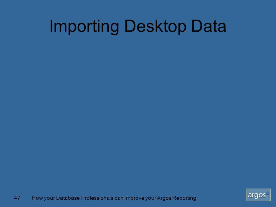 How your Database Professionals can Improve your Argos Reporting47 Importing Desktop Data