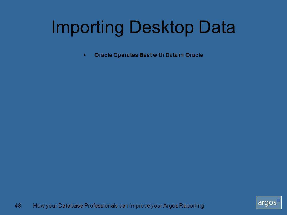 How your Database Professionals can Improve your Argos Reporting48 Importing Desktop Data Oracle Operates Best with Data in Oracle