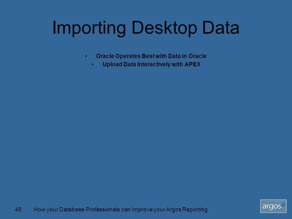 How your Database Professionals can Improve your Argos Reporting49 Importing Desktop Data Oracle Operates Best with Data in Oracle Upload Data Interactively with APEX