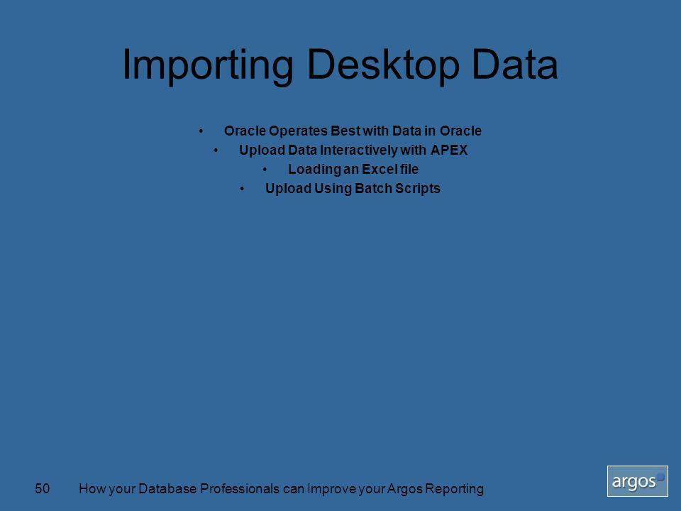 How your Database Professionals can Improve your Argos Reporting50 Importing Desktop Data Oracle Operates Best with Data in Oracle Upload Data Interac