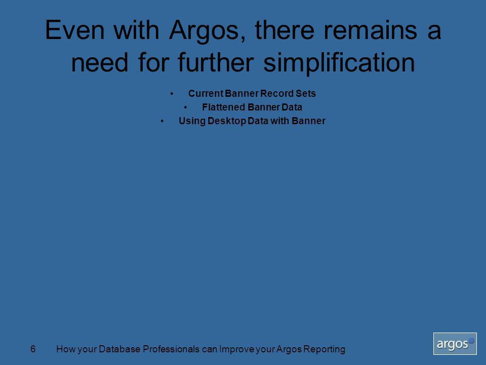 How your Database Professionals can Improve your Argos Reporting6 Even with Argos, there remains a need for further simplification Current Banner Record Sets Flattened Banner Data Using Desktop Data with Banner