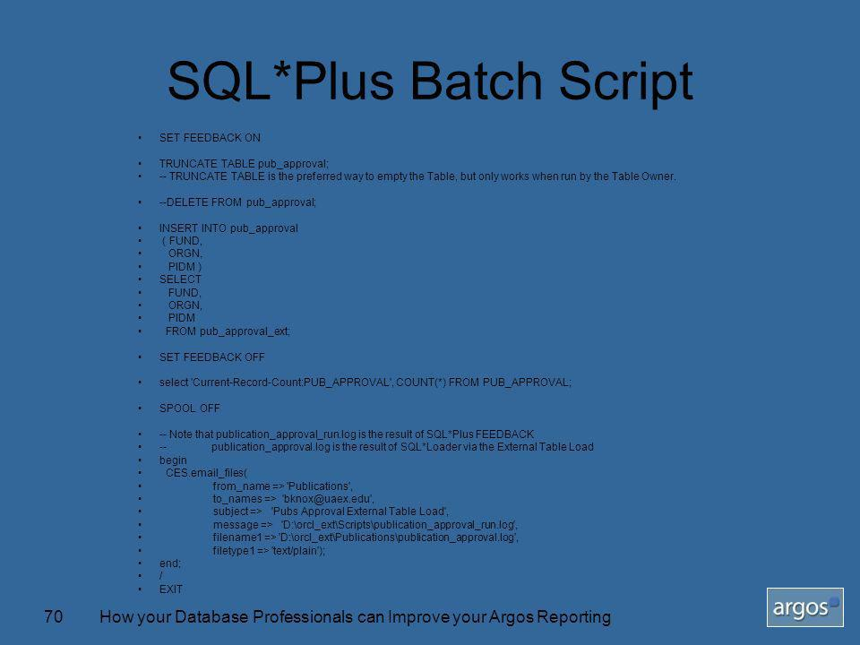 How your Database Professionals can Improve your Argos Reporting70 SQL*Plus Batch Script SET FEEDBACK ON TRUNCATE TABLE pub_approval; -- TRUNCATE TABLE is the preferred way to empty the Table, but only works when run by the Table Owner.