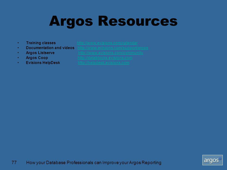 How your Database Professionals can Improve your Argos Reporting77 Argos Resources Training classes http://www.evisions.com/calendarhttp://www.evisions.com/calendar Documentation and videos http://www.evisions.com/support/argoshttp://www.evisions.com/support/argos Argos Listserve http://www.evisions.com/communityhttp://www.evisions.com/community Argos Coop http://datablocks.evisions.comhttp://datablocks.evisions.com Evisions HelpDesk http://helpdesk.evisions.comhttp://helpdesk.evisions.com