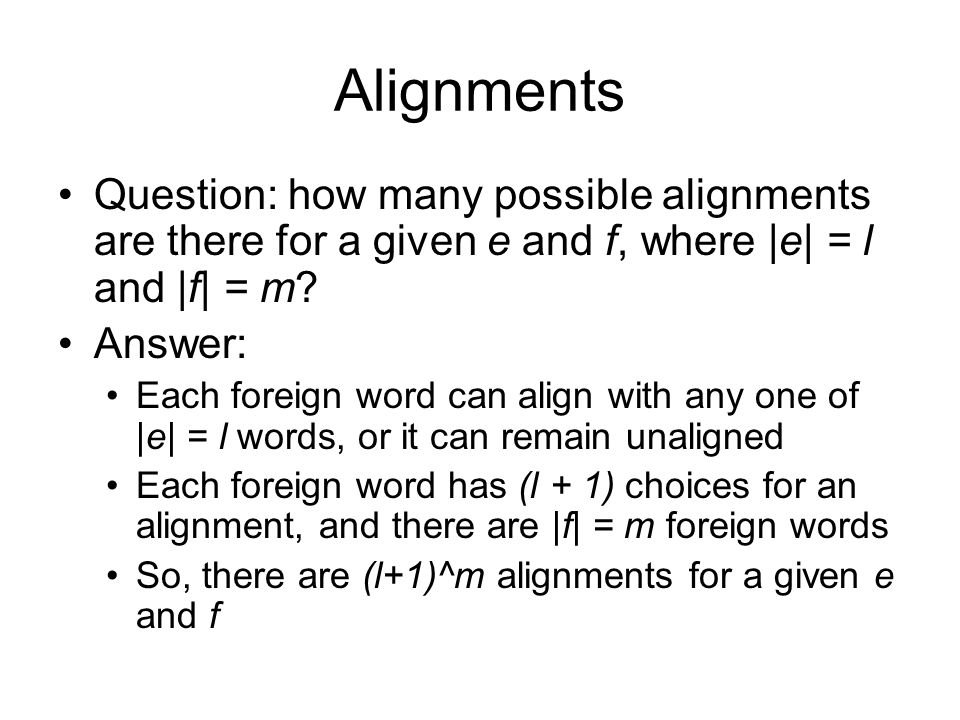 Alignments Question: how many possible alignments are there for a given e and f, where |e| = l and |f| = m? Answer: Each foreign word can align with a