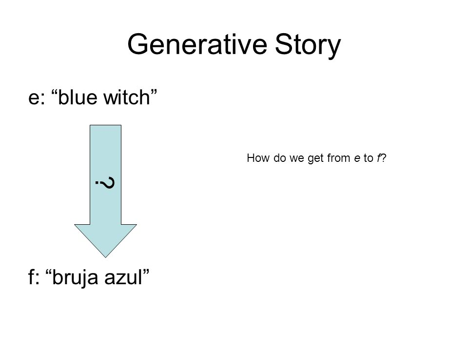 Generative Story e: blue witch f: bruja azul ? How do we get from e to f?