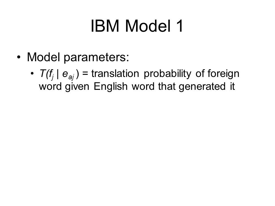 IBM Model 1 Model parameters: T(f j | e aj ) = translation probability of foreign word given English word that generated it