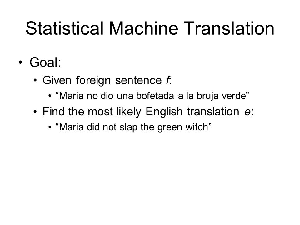 Statistical Machine Translation Goal: Given foreign sentence f: Maria no dio una bofetada a la bruja verde Find the most likely English translation e: