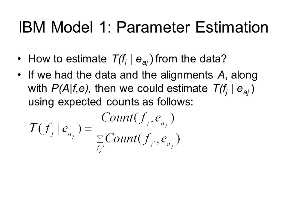 lBM Model 1: Parameter Estimation How to estimate T(f j | e aj ) from the data? If we had the data and the alignments A, along with P(A|f,e), then we