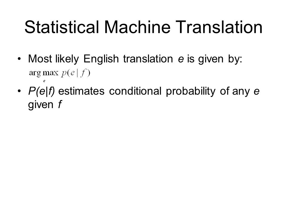 Statistical Machine Translation Most likely English translation e is given by: P(e|f) estimates conditional probability of any e given f