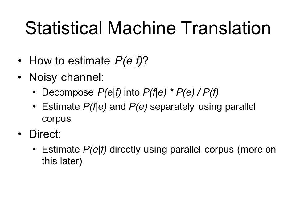 Statistical Machine Translation How to estimate P(e|f)? Noisy channel: Decompose P(e|f) into P(f|e) * P(e) / P(f) Estimate P(f|e) and P(e) separately