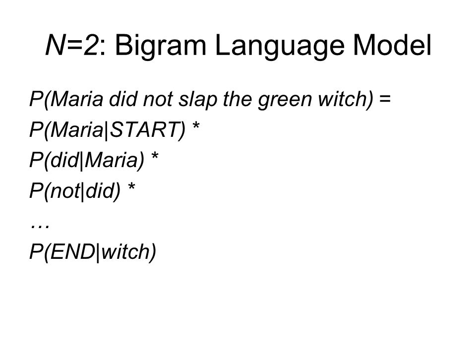 N=2: Bigram Language Model P(Maria did not slap the green witch) = P(Maria|START) * P(did|Maria) * P(not|did) * … P(END|witch)