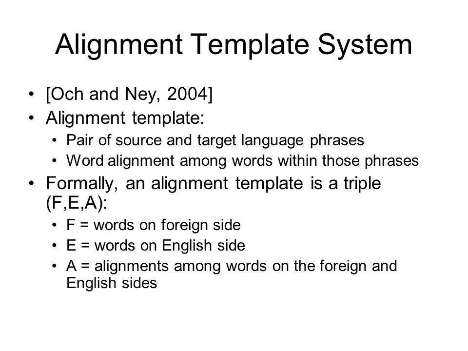 Alignment Template System [Och and Ney, 2004] Alignment template: Pair of source and target language phrases Word alignment among words within those p