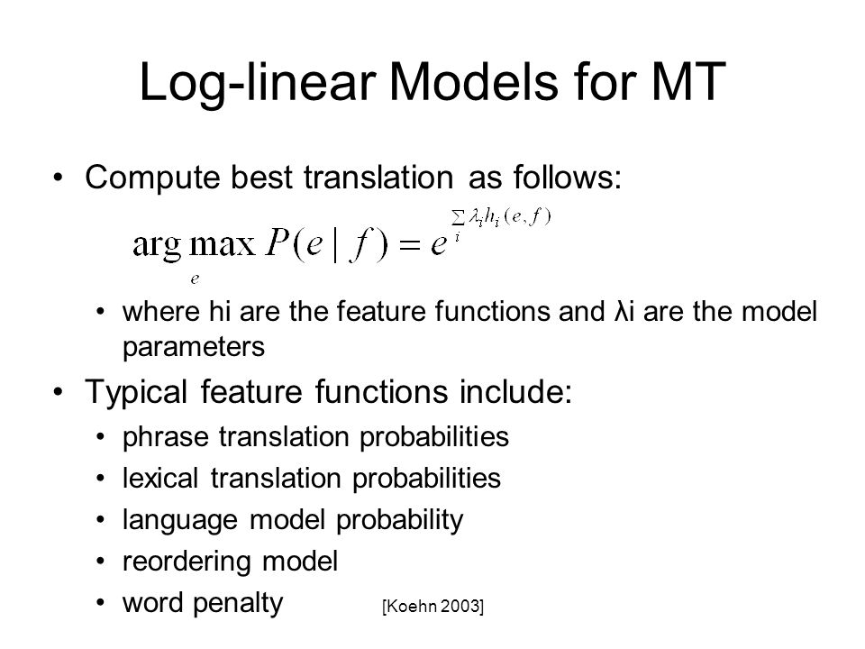 [Koehn 2003] Log-linear Models for MT Compute best translation as follows: where hi are the feature functions and λi are the model parameters Typical