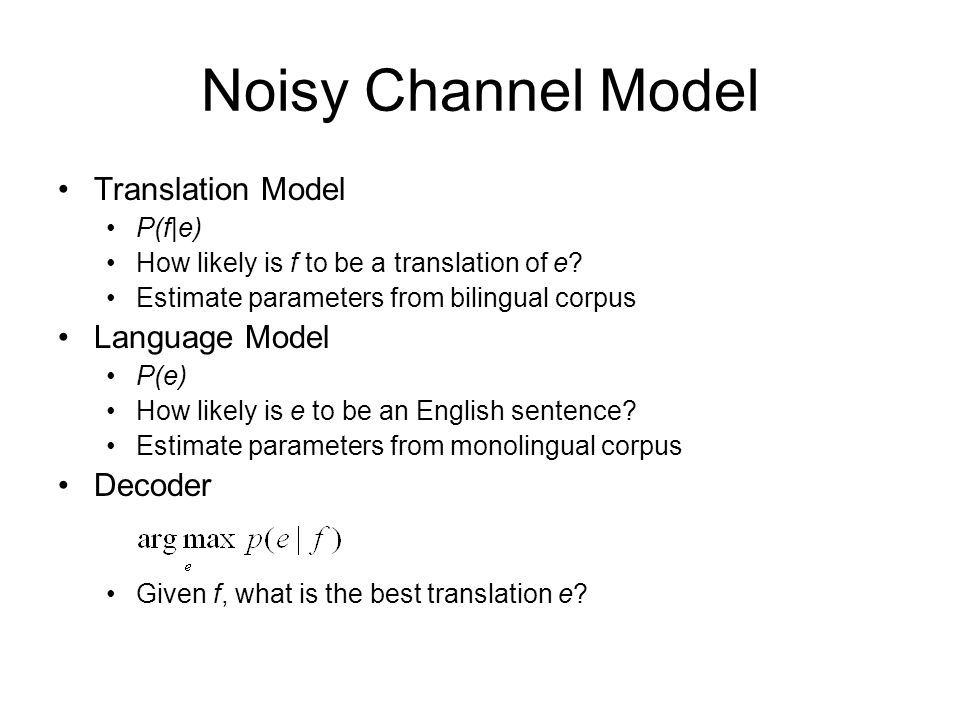 Noisy Channel Model Translation Model P(f|e) How likely is f to be a translation of e? Estimate parameters from bilingual corpus Language Model P(e) H