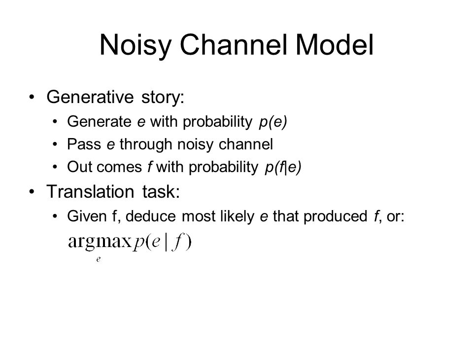 Noisy Channel Model Generative story: Generate e with probability p(e) Pass e through noisy channel Out comes f with probability p(f|e) Translation ta