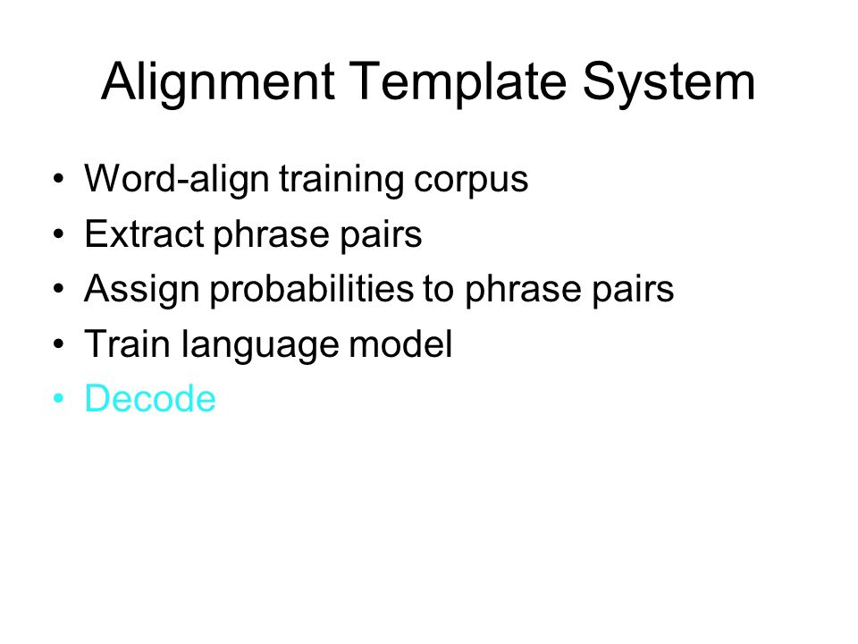 Alignment Template System Word-align training corpus Extract phrase pairs Assign probabilities to phrase pairs Train language model Decode