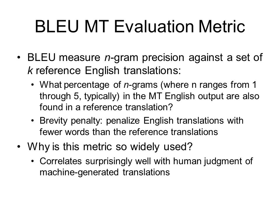 BLEU MT Evaluation Metric BLEU measure n-gram precision against a set of k reference English translations: What percentage of n-grams (where n ranges