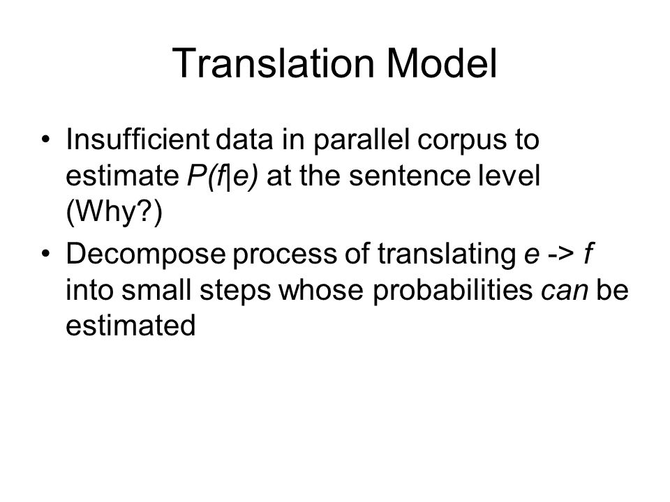 Translation Model Insufficient data in parallel corpus to estimate P(f|e) at the sentence level (Why?) Decompose process of translating e -> f into sm