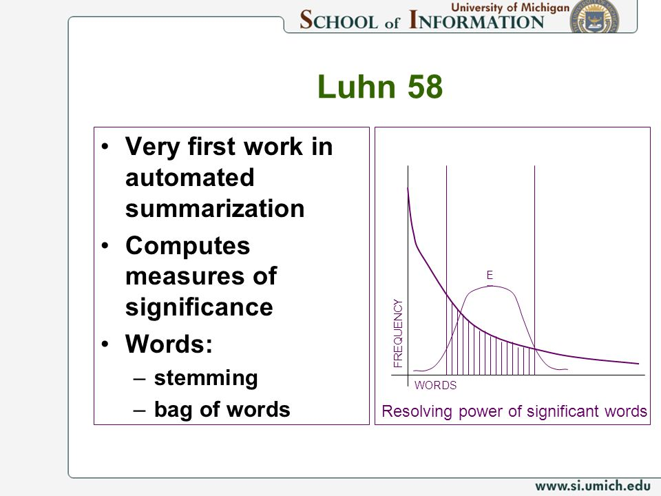 Luhn 58 Very first work in automated summarization Computes measures of significance Words: –stemming –bag of words WORDSFREQUENCY E Resolving power o