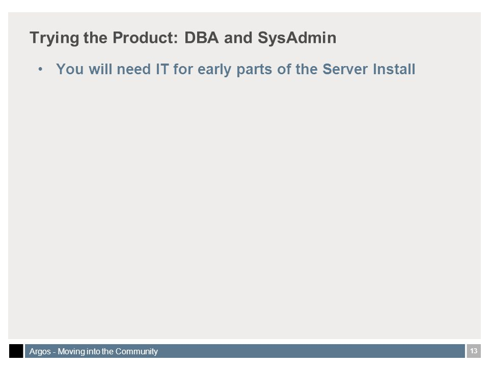 13 Argos - Moving into the Community Trying the Product: DBA and SysAdmin You will need IT for early parts of the Server Install