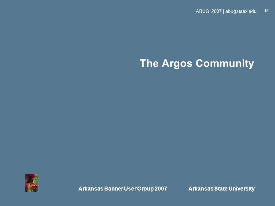 Arkansas Banner User Group 2007 Arkansas State University ABUG 2007 | abug.uaex.edu 19 The Argos Community
