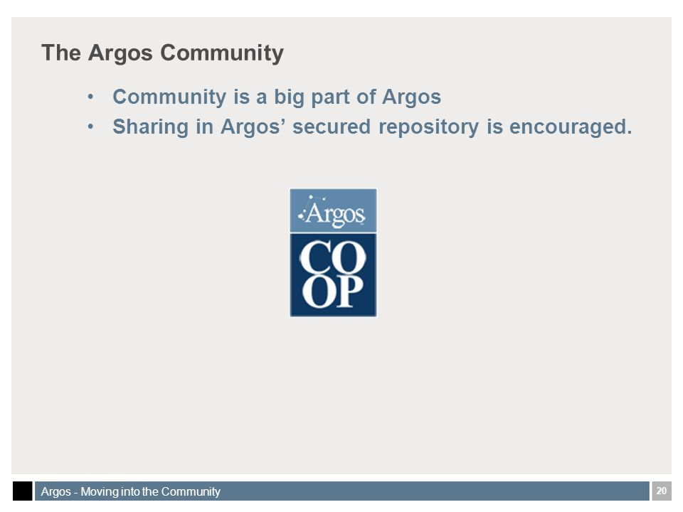 20 Argos - Moving into the Community The Argos Community Community is a big part of Argos Sharing in Argos secured repository is encouraged.
