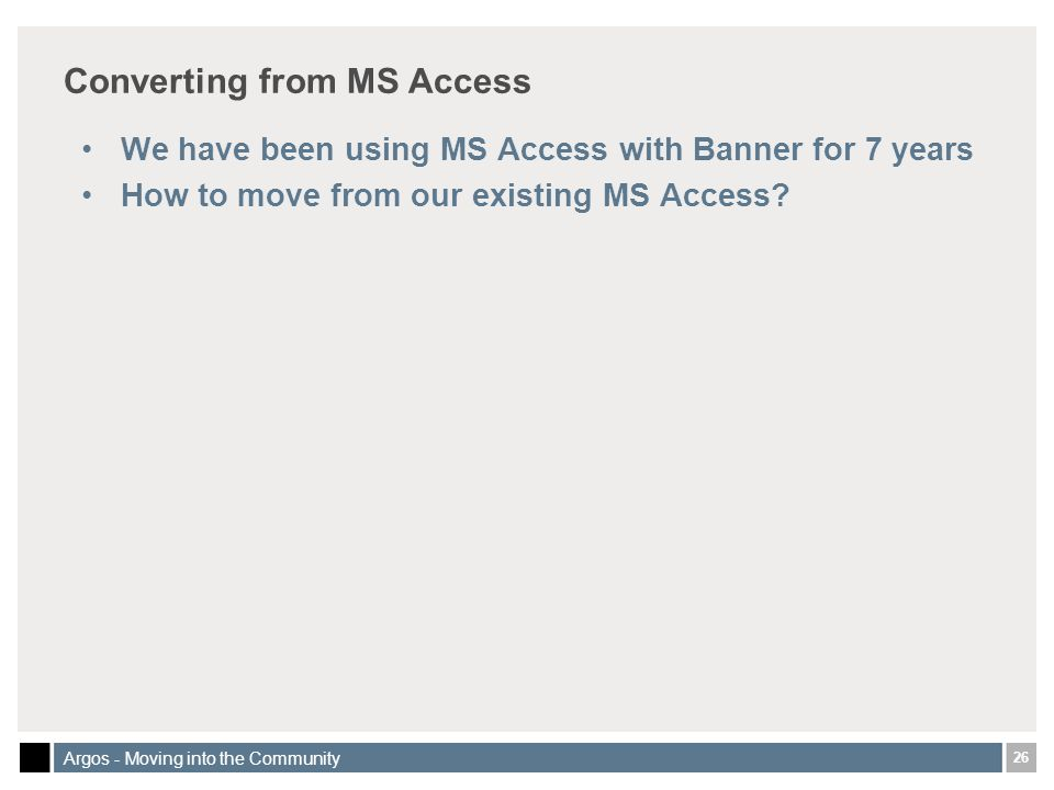 26 Argos - Moving into the Community Converting from MS Access We have been using MS Access with Banner for 7 years How to move from our existing MS Access