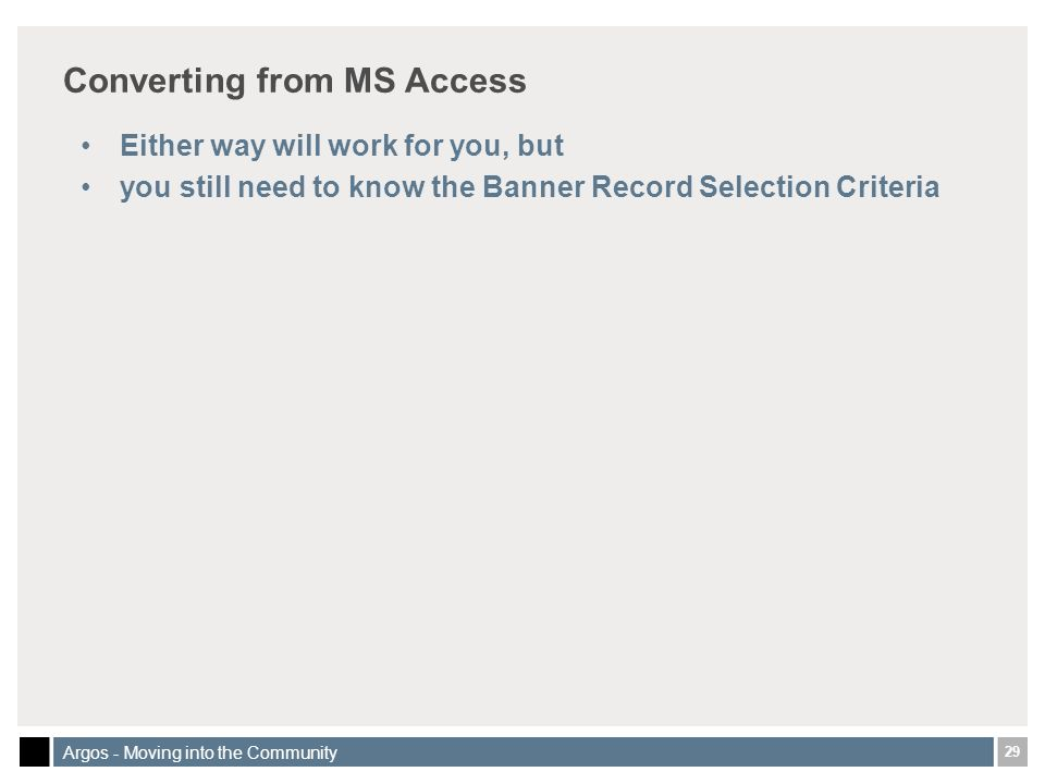 29 Argos - Moving into the Community Converting from MS Access Either way will work for you, but you still need to know the Banner Record Selection Criteria