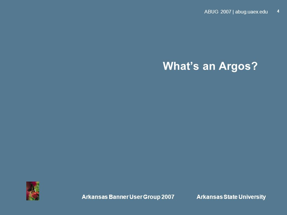 Arkansas Banner User Group 2007 Arkansas State University ABUG 2007 | abug.uaex.edu 4 Whats an Argos