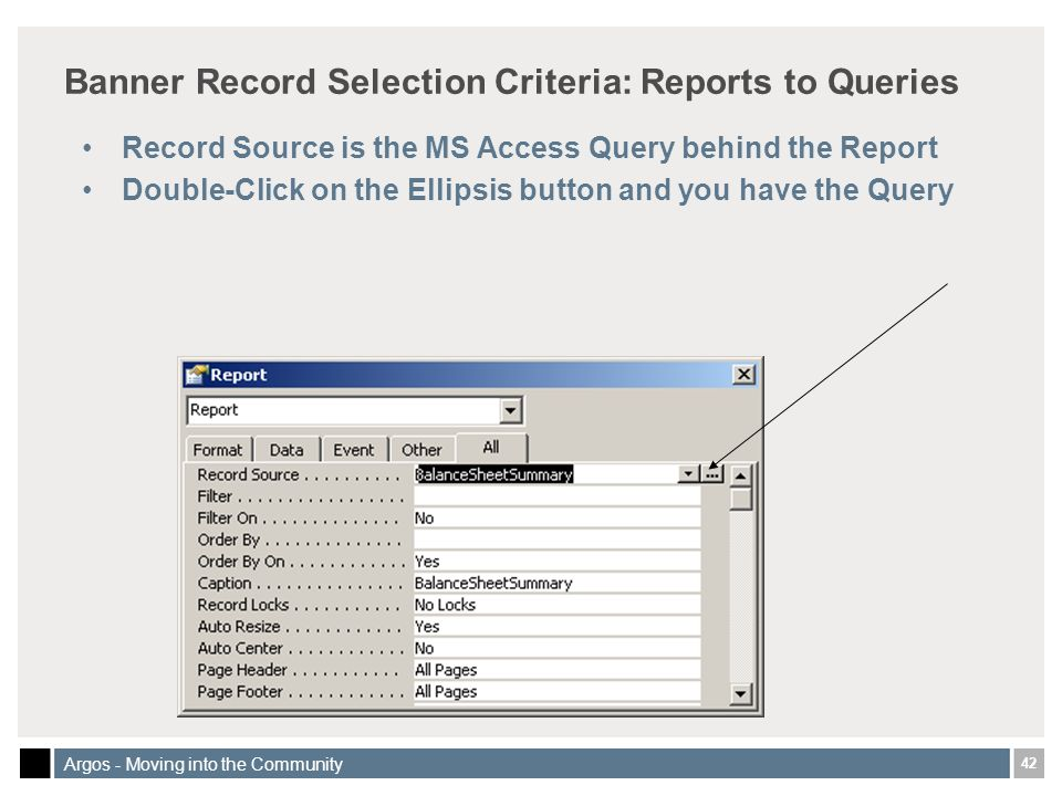 42 Argos - Moving into the Community Banner Record Selection Criteria: Reports to Queries Record Source is the MS Access Query behind the Report Double-Click on the Ellipsis button and you have the Query