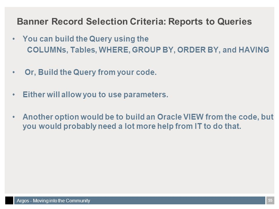 55 Argos - Moving into the Community Banner Record Selection Criteria: Reports to Queries You can build the Query using the COLUMNs, Tables, WHERE, GROUP BY, ORDER BY, and HAVING Or, Build the Query from your code.