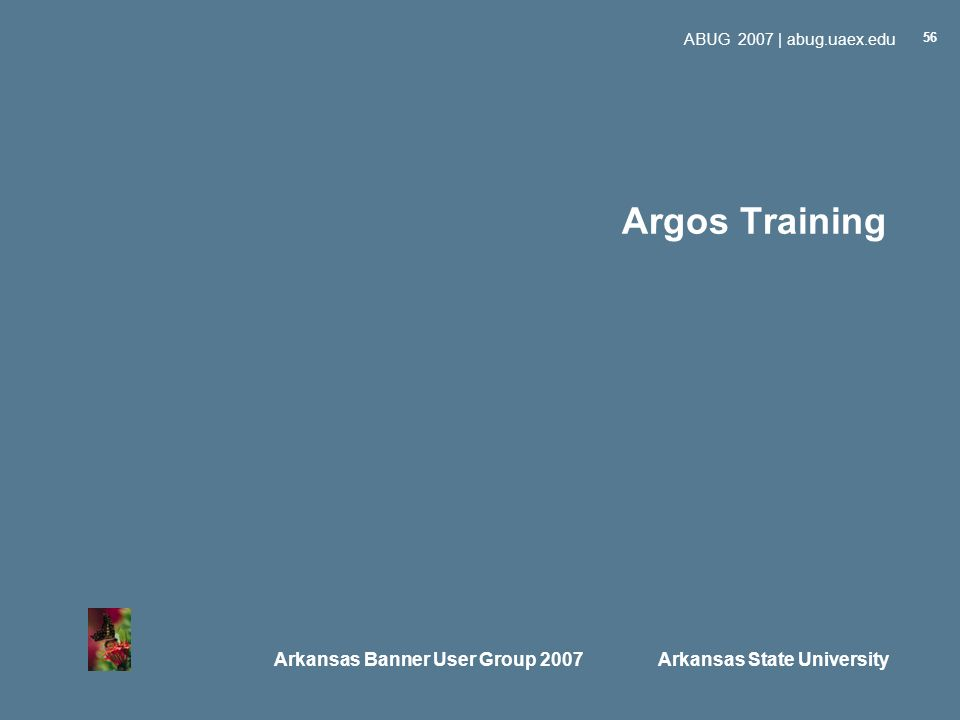 Arkansas Banner User Group 2007 Arkansas State University ABUG 2007 | abug.uaex.edu 56 Argos Training