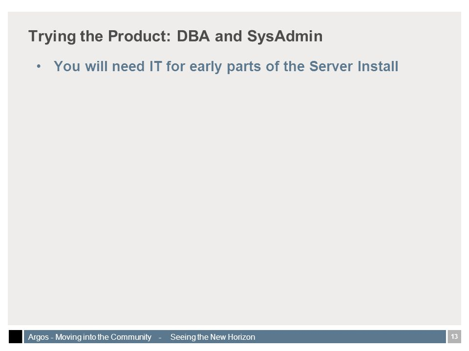 13 Argos - Moving into the Community - Seeing the New Horizon Trying the Product: DBA and SysAdmin You will need IT for early parts of the Server Install