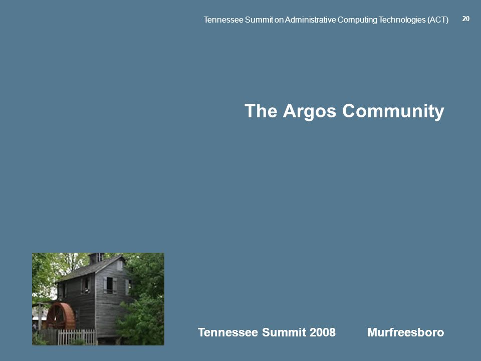 Tennessee Summit 2008 Murfreesboro Tennessee Summit on Administrative Computing Technologies (ACT) 20 The Argos Community