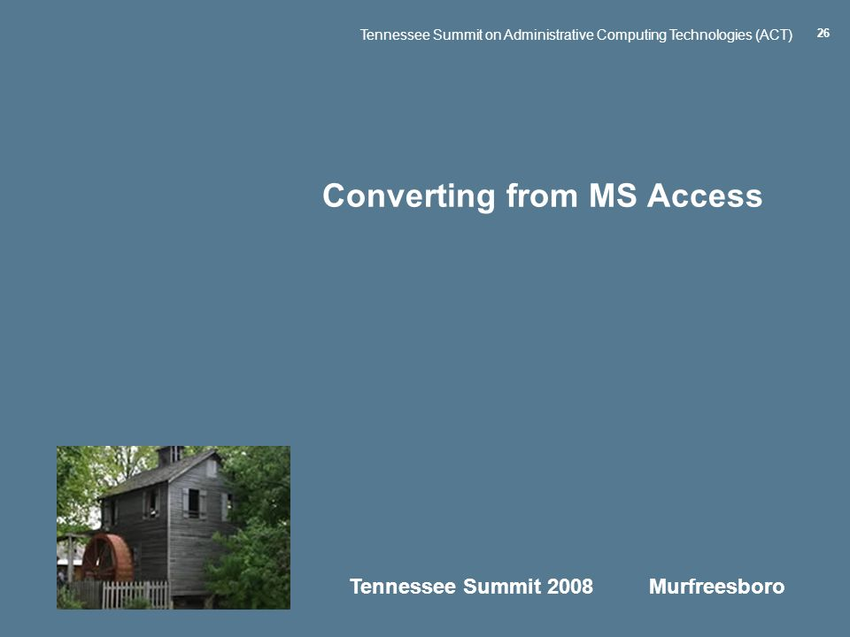 Tennessee Summit 2008 Murfreesboro Tennessee Summit on Administrative Computing Technologies (ACT) 26 Converting from MS Access