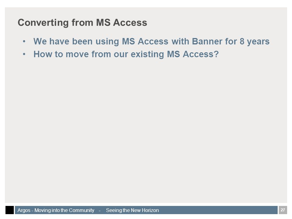 27 Argos - Moving into the Community - Seeing the New Horizon Converting from MS Access We have been using MS Access with Banner for 8 years How to move from our existing MS Access