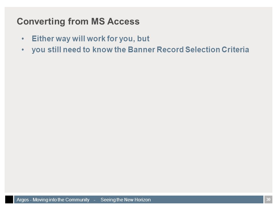 30 Argos - Moving into the Community - Seeing the New Horizon Converting from MS Access Either way will work for you, but you still need to know the Banner Record Selection Criteria