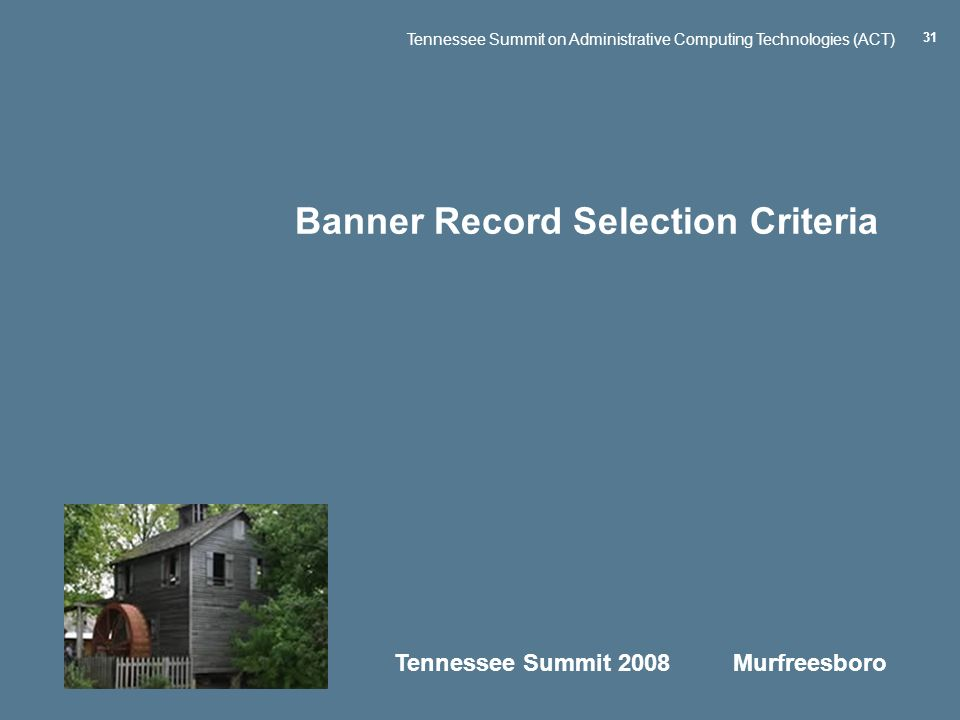 Tennessee Summit 2008 Murfreesboro Tennessee Summit on Administrative Computing Technologies (ACT) 31 Banner Record Selection Criteria