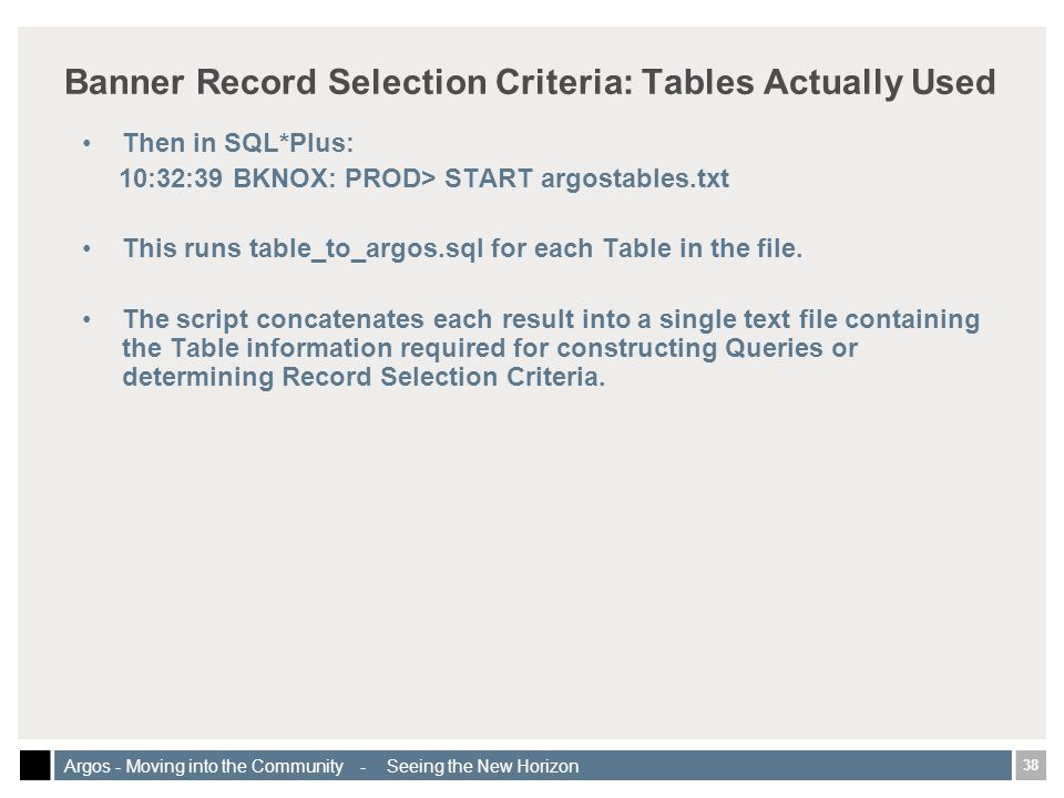 38 Argos - Moving into the Community - Seeing the New Horizon Banner Record Selection Criteria: Tables Actually Used Then in SQL*Plus: 10:32:39 BKNOX: PROD> START argostables.txt This runs table_to_argos.sql for each Table in the file.