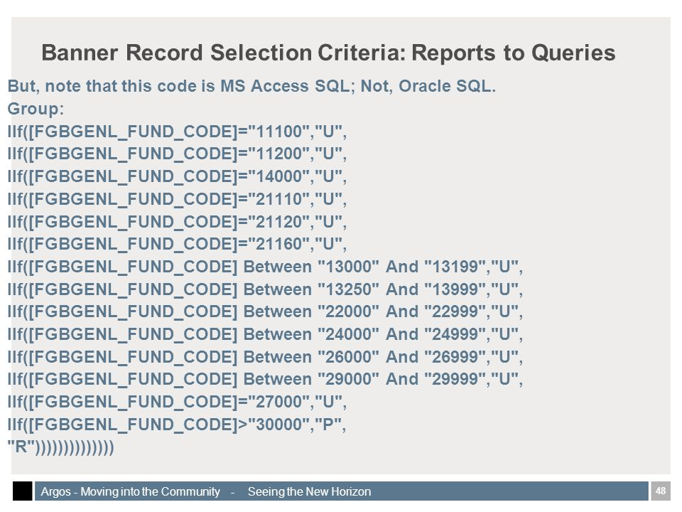 48 Argos - Moving into the Community - Seeing the New Horizon Banner Record Selection Criteria: Reports to Queries But, note that this code is MS Access SQL; Not, Oracle SQL.