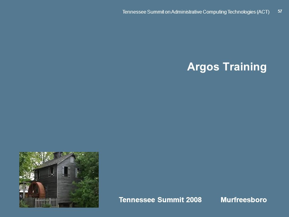 Tennessee Summit 2008 Murfreesboro Tennessee Summit on Administrative Computing Technologies (ACT) 57 Argos Training